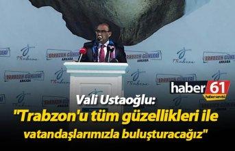 """Vali Ustaoğlu: """"Trabzon'u tüm güzellikleri ile vatandaşlarımızla buluşturacağız"""""""