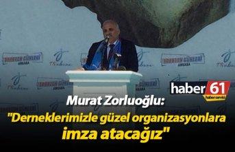 """Zorluoğlu: """"Derneklerimizle güzel organizasyonlara imza atacağız"""""""