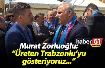 """Zorluoğlu: Üreten Trabzonlu'yu gösteriyoruz"""""""