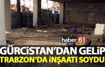 Gürcistan'dan gelip Trabzon'da inşaatı soydu