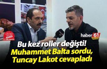 Bu kez roller değişti! Muhammet Balta sordu Tuncay Lakot cevapladı!