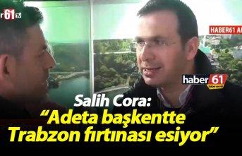 """Salih Cora: """"Adeta başkentte Trabzon fırtınası esiyor"""""""