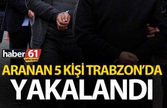 Aranan 5 kişi Trabzon'da yakalandı