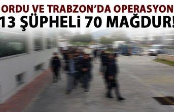 Ordu ve Trabzon'da operasyon! 13 şüpheli 70 mağdur!