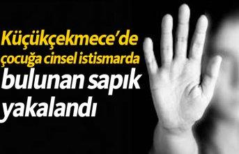 Küçükçekmece'de çocuğa cinsel istismarda bulunan sapık yakalandı