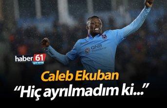 """Caleb Ekuban: """"Hiç ayrılmadım ki..."""""""