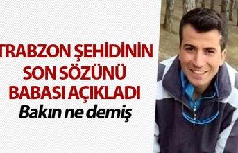 Trabzon şehidinin son sözünü babası açıkladı...