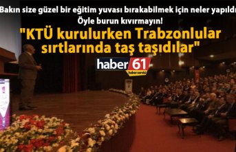 """""""KTÜ kurulurken Trabzonlular sırtlarında taş..."""