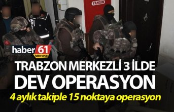 Trabzon merkezli 3 ilde dev operasyon - 4 ay takip ettiler…