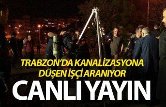 Trabzon'da kanalizasyona düşen işçi aranıyor - Canlı yayın