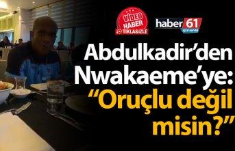 """Abdulkadir'den Nwakaeme'ye: """"Oruçlu değil misin?"""""""