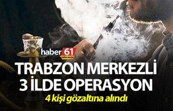 Trabzon merkezli 3 ilde operasyon - 4 kişi gözaltına...