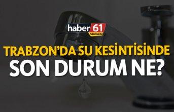 Trabzon'da su kesintilerinde son durum ne?