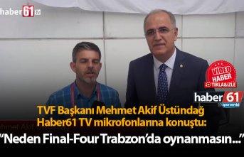"Mehmet Akif Üstündağ: ""Neden Final-Four Trabzon'da..."