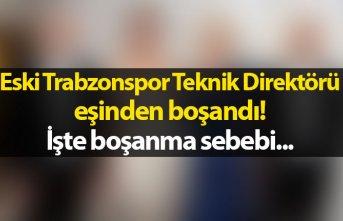 Eski Trabzonspor teknik direktörü eşinden boşandı