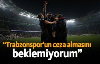 """""""Trabzonspor'un ceza almasını beklemiyorum..."""""""