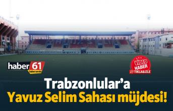 Trabzonlular'a Yavuz Selim Sahası müjdesi!