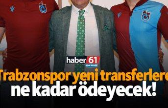 Trabzonspor yeni transferlere ne kadar ödeyecek!