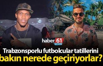 Trabzonsporlu futbolcular tatillerini bakın nerede...