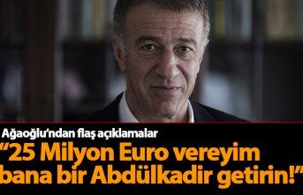 Ağaoğlu: 25 Milyon Euro vereyim bana bir Abdülkadir...
