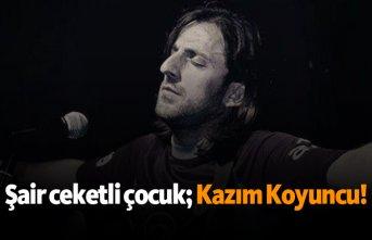 """""""Şair Ceketli Çocuk""""; Kazım Koyuncu!"""