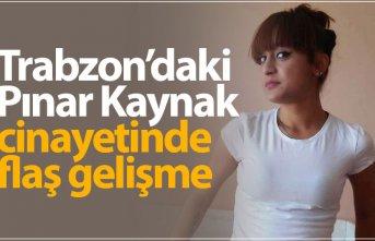 Trabzon'daki Pınar Kaynak cinayetinde flaş...