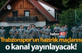 Trabzonspor'un hazırlık maçlarını o kanal...