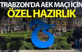 Trabzon'da AEK maçı için özel hazırlık