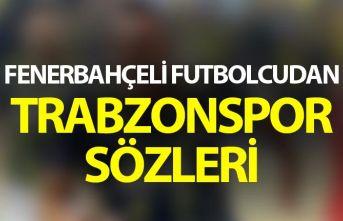 Fenerbahçeli futbolcudan Trabzonspor sözleri