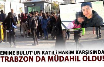 Emine Bulut'un katili hakim karşısında! Trabzon'dan da müdahil oldular!