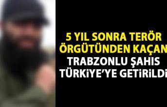 5 yıl sonra terör örgütünden kaçan Trabzonlu Türkiye'ye getirildi