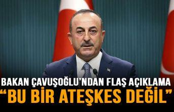 Çavuşoğlu'ndan flaş açıklama: Bu bir ateşkes...