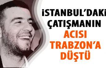İstanbul'daki çatışmanın acısı Trabzon'a...