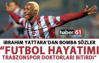 Yattara'dan bomba sözler: Futbol hayatımı Trabzonspor doktorları bitirdi!