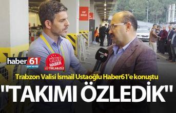 """Vali Ustaoğlu: """"Takımı Özledik"""""""
