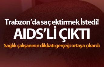 Trabzon'da saç ektirmek İstedi! AIDS'li çıktı