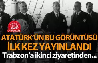 Atatürk'ün Trabzon seyahatinden hiç yayınlanmamış...