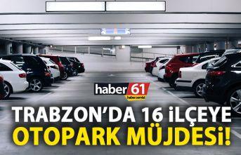 Trabzon'a otopark müjdesi! Hem de 16 ilçeye!