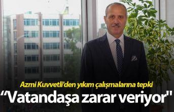 """Azmi Kuvvetli'den yıkım çalışmalarına tepki - """"Vatandaşa zarar veriyor"""""""