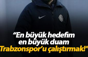 """""""En büyük hedefim Trabzonspor'u çalıştırmak"""""""