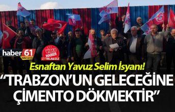 """Esnaftan Yavuz Selim İsyanı! """"Trabzon'un geleceğine çimento dökmektir"""""""
