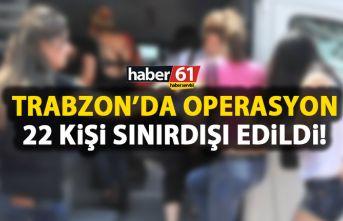 Trabzon'da 22 kişi sınır dışı edildi!