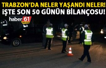 Trabzon'da neler yaşandı neler! İşte son 50 günün bilançosu