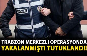 Trabzon merkezli operasyonda gözaltına alınmıştı! Tutuklandı!