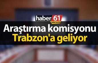 Araştırma komisyonu Trabzon'a geliyor