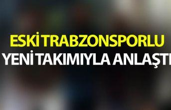 Eski Trabzonsporlu yeni takımıyla anlaştı