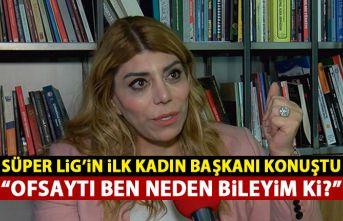 Süper Lig'in ilk kadın başkanı konuştu: Ofsaytı ben neden bileyim ki?