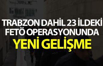 Trabzon dahil 23 ildeki FETÖ operasyonunda yeni gelişme