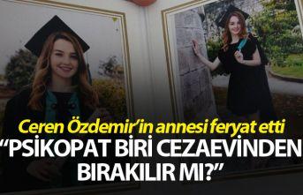 """Ceren Özdemir'in annesi feryat etti: """"Psikopat biri cezaevinden bırakılır mı?"""