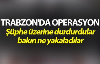 Trabzon'da Operasyon - Şüphe üzerine durdurdular...